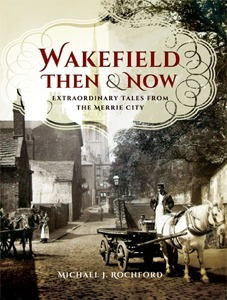 Wakefield Then & Now by Michael J. Rochford